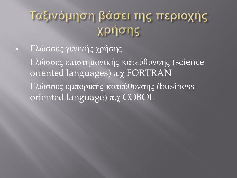  Γλώσσες γενικής χρήσης ― Γλώσσες επιστημονικής κατεύθυνσης (science oriented languages) π. χ FORTRAN ― Γλώσσες εμπορικής κατεύθυνσης (business- orie