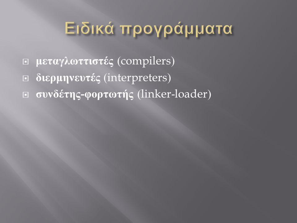  μεταγλωττιστές (compilers)  διερμηνευτές (interpreters)  συνδέτης - φορτωτής (linker-loader)