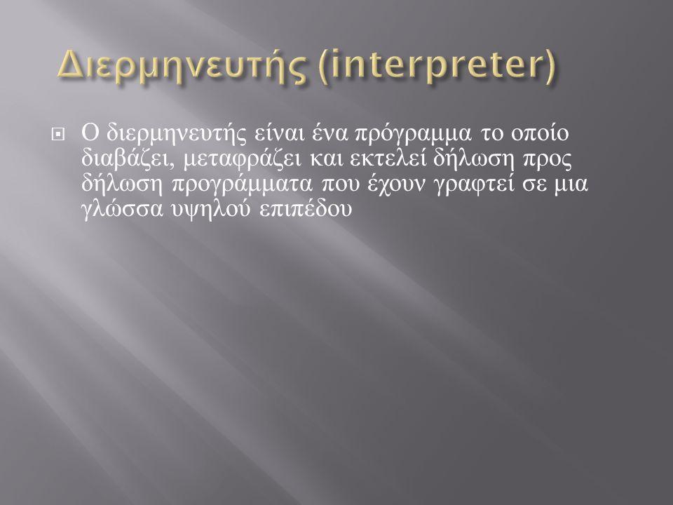  Ο διερμηνευτής είναι ένα πρόγραμμα το οποίο διαβάζει, μεταφράζει και εκτελεί δήλωση προς δήλωση προγράμματα που έχουν γραφτεί σε μια γλώσσα υψηλού ε