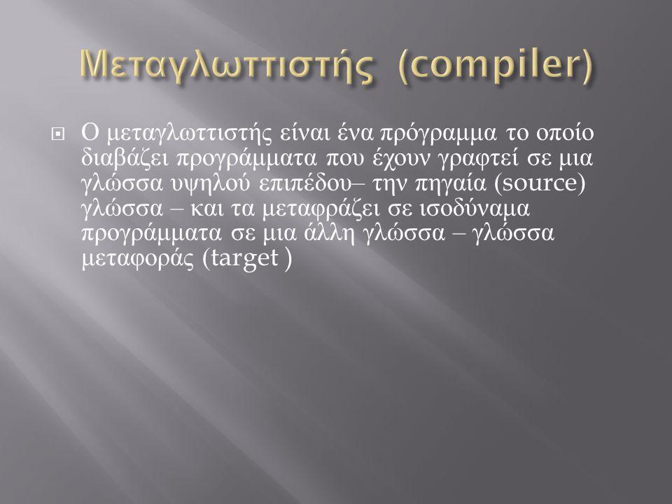  Ο μεταγλωττιστής είναι ένα πρόγραμμα το οποίο διαβάζει προγράμματα που έχουν γραφτεί σε μια γλώσσα υψηλού επιπέδου – την πηγαία (source) γλώσσα – κα