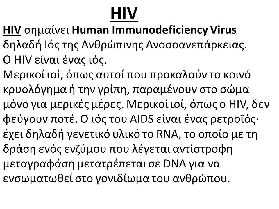 HIV σημαίνει Human Immunodeficiency Virus δηλαδή Ιός της Ανθρώπινης Ανοσοανεπάρκειας. Ο HIV είναι ένας ιός. Μερικοί ιοί, όπως αυτοί που προκαλούν το κ
