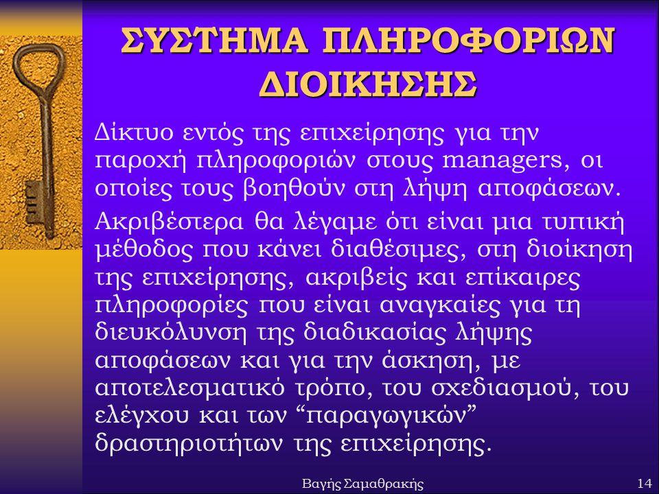 Βαγής Σαμαθρακής14 ΣΥΣΤΗΜΑ ΠΛΗΡΟΦΟΡΙΩΝ ΔΙΟΙΚΗΣΗΣ Δίκτυο εντός της επιχείρησης για την παροχή πληροφοριών στους managers, οι οποίες τους βοηθούν στη λήψη αποφάσεων.