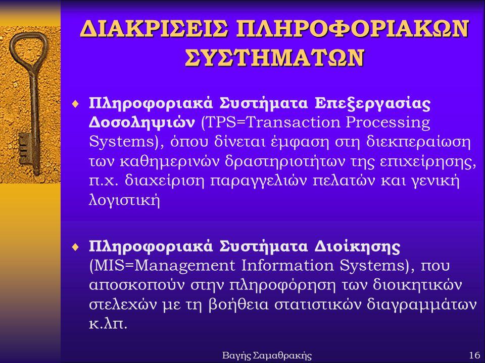 Βαγής Σαμαθρακής16 ΔΙΑΚΡΙΣΕΙΣ ΠΛΗΡΟΦΟΡΙΑΚΩΝ ΣΥΣΤΗΜΑΤΩΝ  Πληροφοριακά Συστήματα Επεξεργασίας Δοσοληψιών (TPS=Transaction Processing Systems), όπου δίνεται έμφαση στη διεκπεραίωση των καθημερινών δραστηριοτήτων της επιχείρησης, π.χ.