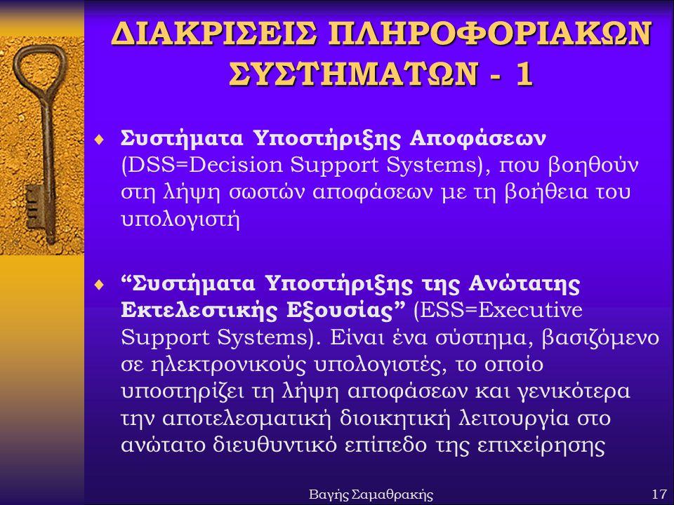Βαγής Σαμαθρακής17 ΔΙΑΚΡΙΣΕΙΣ ΠΛΗΡΟΦΟΡΙΑΚΩΝ ΣΥΣΤΗΜΑΤΩΝ - 1  Συστήματα Υποστήριξης Αποφάσεων (DSS=Decision Support Systems), που βοηθούν στη λήψη σωστών αποφάσεων με τη βοήθεια του υπολογιστή  Συστήματα Υποστήριξης της Ανώτατης Εκτελεστικής Εξουσίας (ESS=Executive Support Systems).