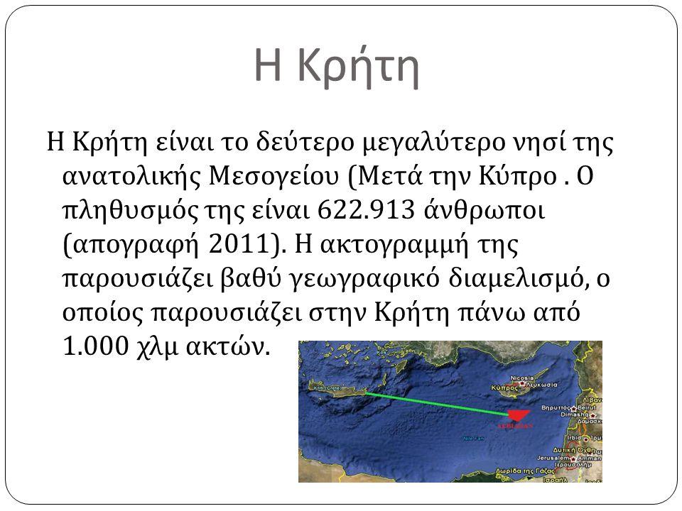 Η Κρήτη Η Κρήτη είναι το δεύτερο μεγαλύτερο νησί της ανατολικής Μεσογείου ( Μετά την Κύπρο. Ο πληθυσμός της είναι 622.913 άνθρωποι ( απογραφή 2011). Η