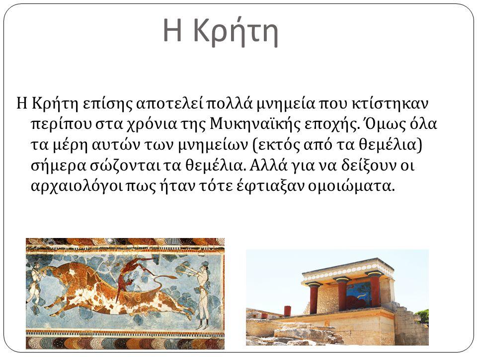 Η Κρήτη Η Κρήτη επίσης αποτελεί πολλά μνημεία που κτίστηκαν περίπου στα χρόνια της Μυκηναϊκής εποχής. Όμως όλα τα μέρη αυτών των μνημείων ( εκτός από