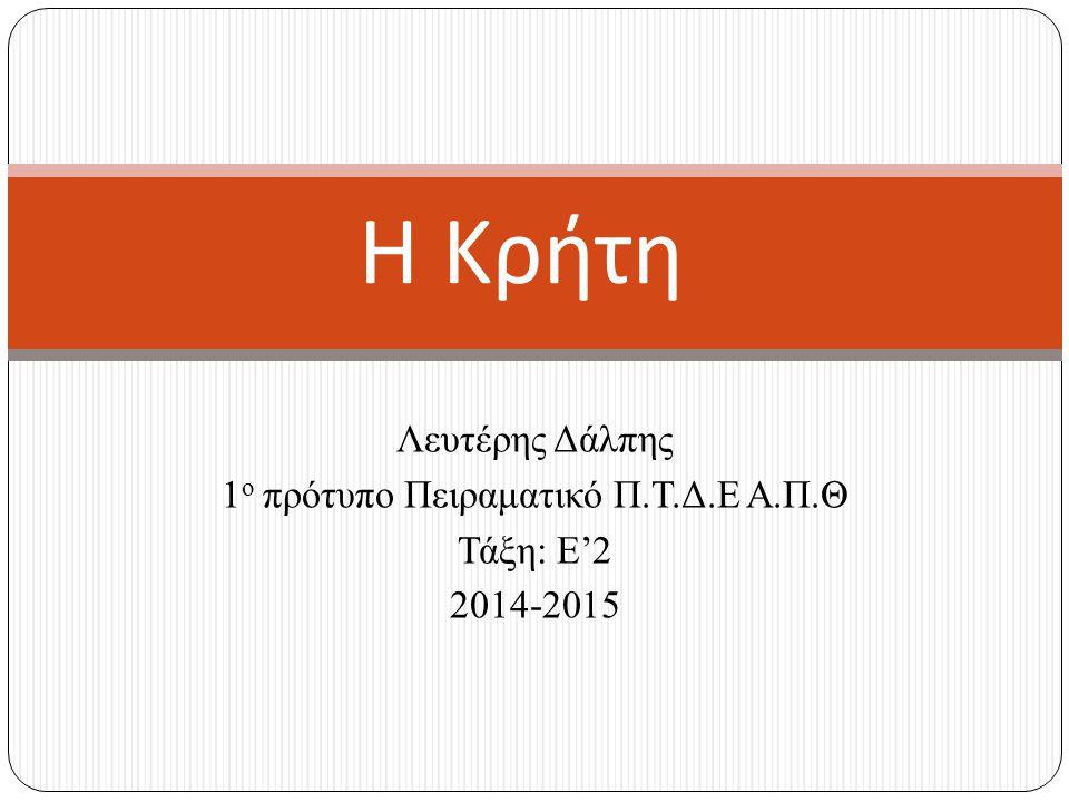 Λευτέρης Δάλπης 1 ο πρότυπο Πειραματικό Π.Τ.Δ.Ε Α.Π.Θ Τάξη: Ε'2 2014-2015 Η Κρήτη