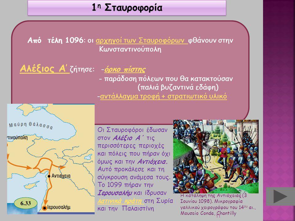 11 1 η Σταυροφορία Από τέλη 1096: οι αρχηγοί των Σ ταυροφόρων φθάνουν στην Κωνσταντινούποληαρχηγοί των Σ ταυροφόρων Αλέξιος Α' Αλέξιος Α' ζήτησε: -όρκ