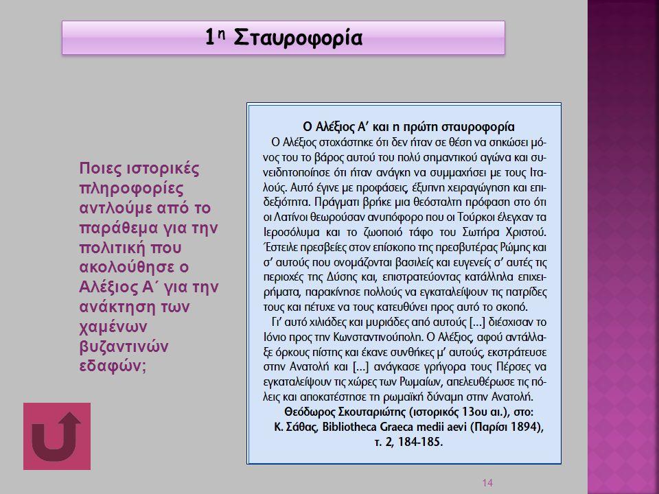 14 Ποιες ιστορικές πληροφορίες αντλούμε από το παράθεμα για την πολιτική που ακολούθησε ο Αλέξιος Α΄ για την ανάκτηση των χαμένων βυζαντινών εδαφών; 1