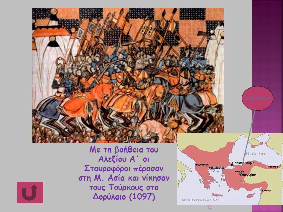15 Με τη βοήθεια του Αλεξίου Α΄ οι Σταυροφόροι πέρασαν στη Μ. Ασία και νίκησαν τους Τούρκους στο Δορύλαιο (1097) Δορύλαιο