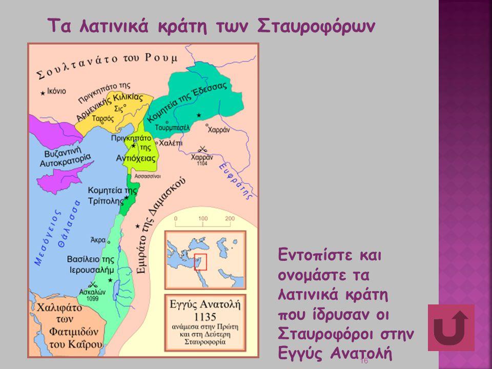 16 Τα λατινικά κράτη των Σταυροφόρων Εντοπίστε και ονομάστε τα λατινικά κράτη που ίδρυσαν οι Σταυροφόροι στην Εγγύς Ανατολή