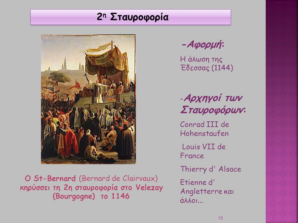 18 O St-Bernard (Bernard de Clairvaux) κηρύσσει τη 2η σταυροφορία στο Velezay (Bourgogne) το 1146 2 η Σταυροφορία -Aφορμή: Η άλωση της Έδεσσας (1144)