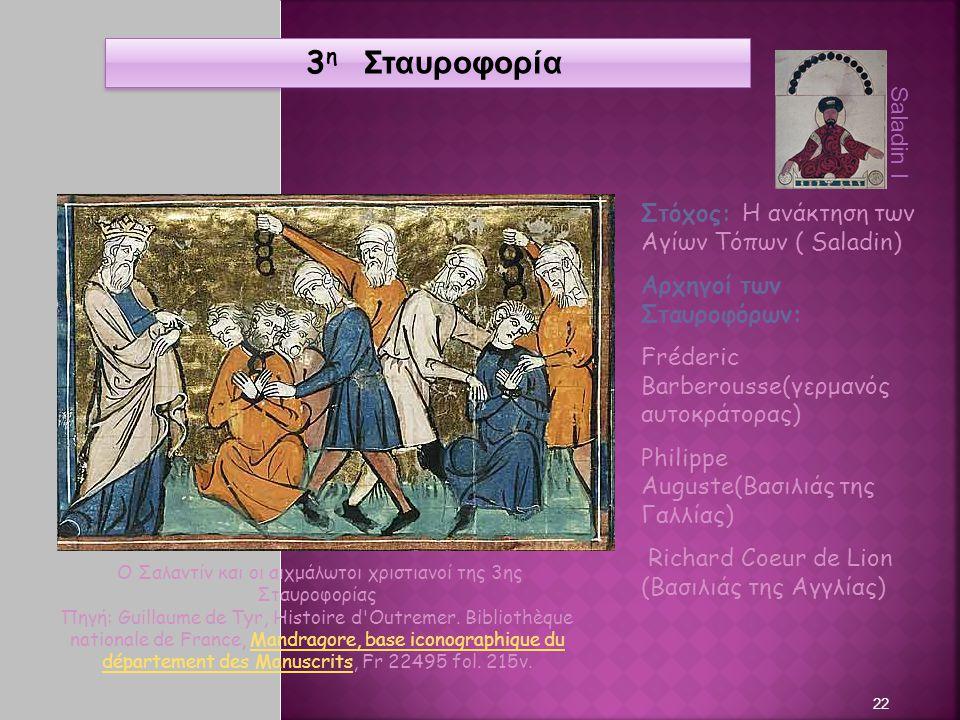 22 3 η Σταυροφορία Στόχος: Η ανάκτηση των Αγίων Τόπων ( Saladin) Αρχηγοί των Σταυροφόρων: Fréderic Barberousse(γερμανός αυτοκράτορας) Philippe Auguste