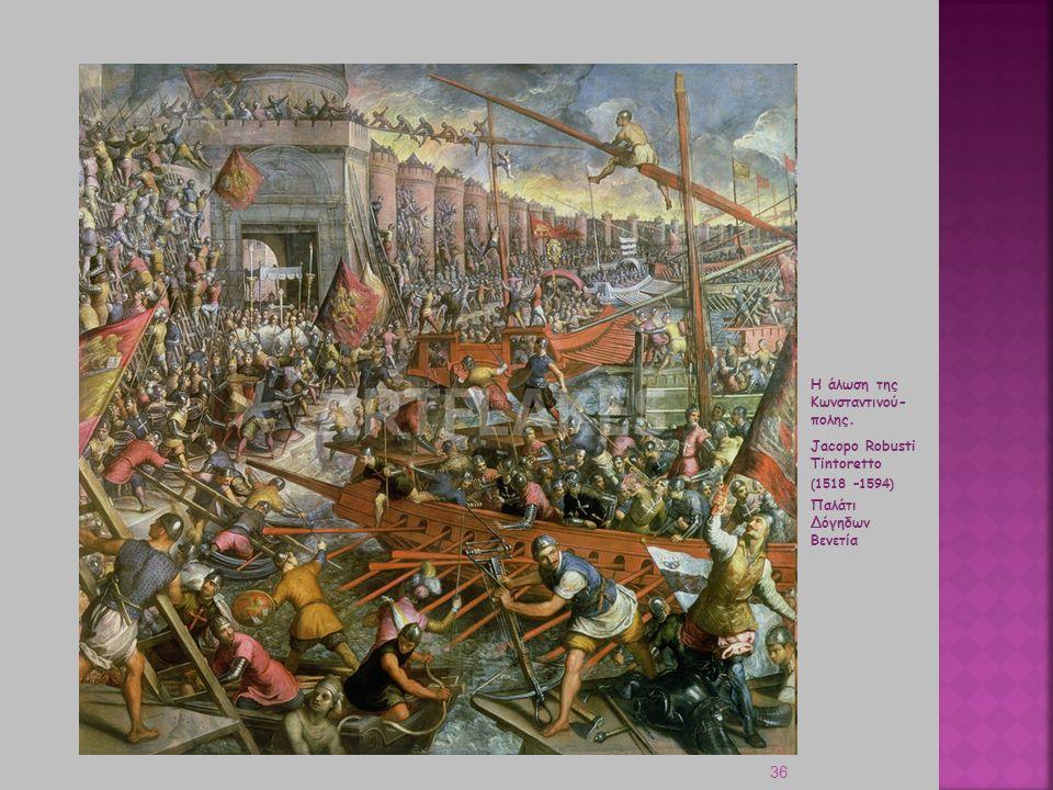 36 Η άλωση της Κωνσταντινού- πολης. Jacopo Robusti Tintoretto (1518 –1594) Παλάτι Δόγηδων Βενετία