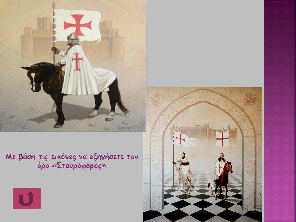 4 Με βάση τις εικόνες να εξηγήσετε τον όρο «Σταυροφόρος»