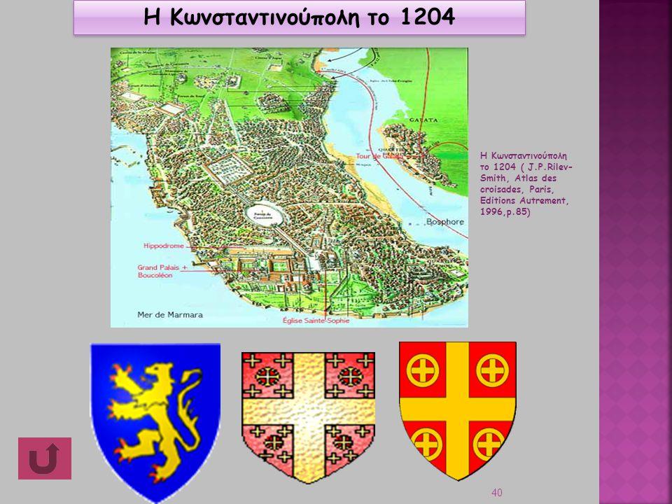 40 Βaudouin Η Κωνσταντινούπολη το 1204 Η Κωνσταντινούπολη το 1204 ( J.P.Rilev- Smith, Atlas des croisades, Paris, Editions Autrement, 1996,p.85)