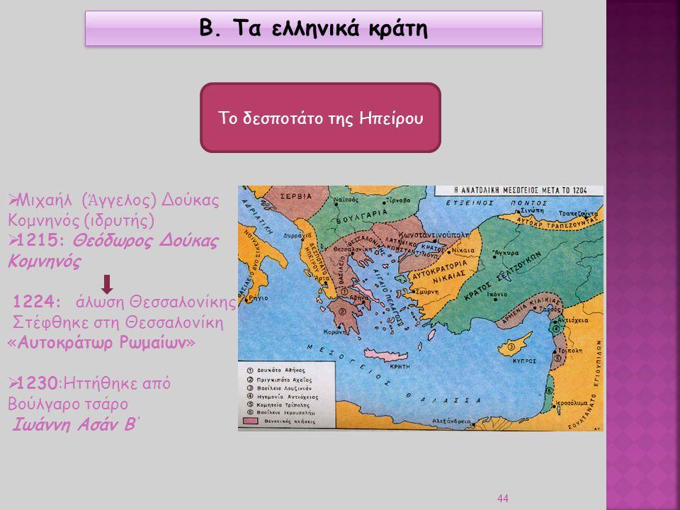 44 Β. Τα ελληνικά κράτη Το δεσποτάτο της Ηπείρου  Μιχαήλ ( Ἀ γγελος) Δούκας Κομνηνός (ιδρυτής)  1215: Θεόδωρος Δούκας Κομνηνός 1224: άλωση Θεσσαλονί