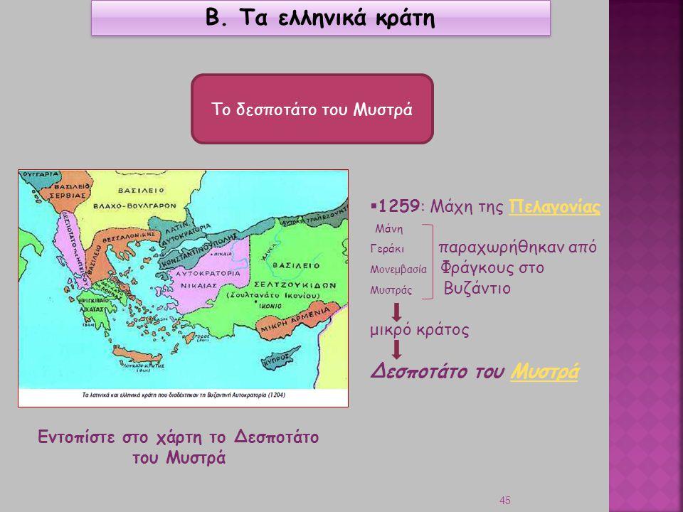 45 Β. Τα ελληνικά κράτη Το δεσποτάτο του Μυστρά  1259: Μάχη της ΠελαγονίαςΠελαγονίας Μάνη Γεράκι παραχωρήθηκαν από Μονεμβασία Φράγκους στο Μυστράς Βυ