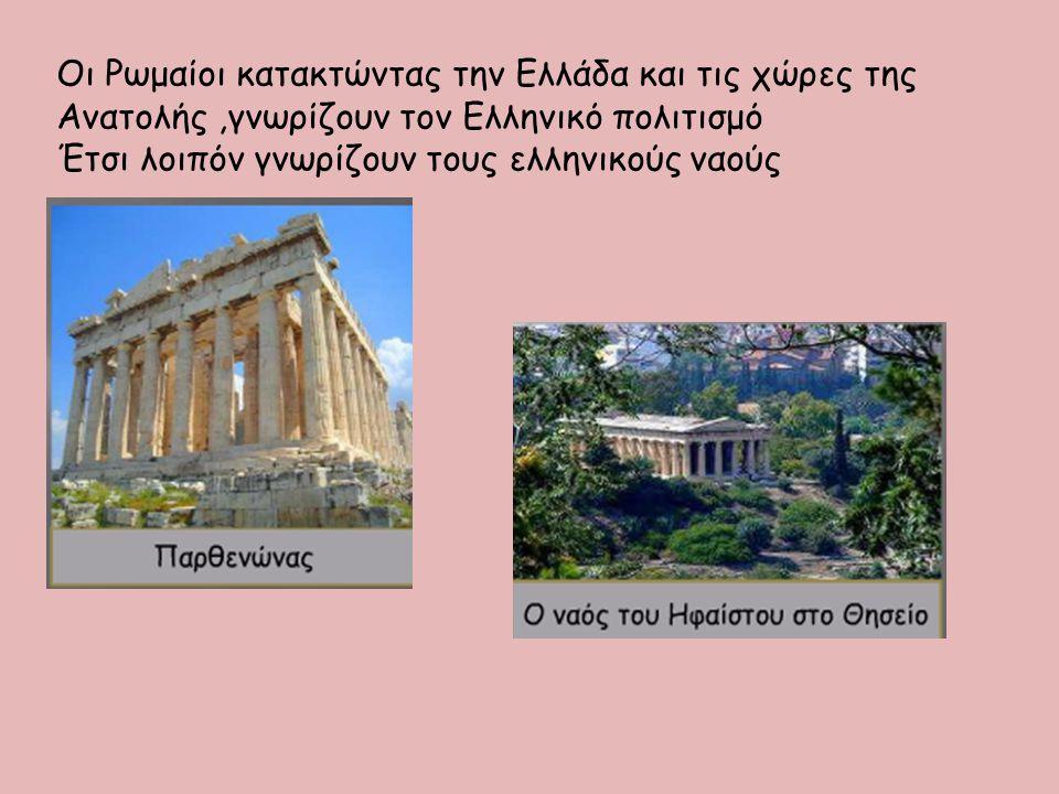 Οι Ρωμαίοι κατακτώντας την Ελλάδα και τις χώρες της Ανατολής,γνωρίζουν τον Ελληνικό πολιτισμό Έτσι λοιπόν γνωρίζουν τους ελληνικούς ναούς