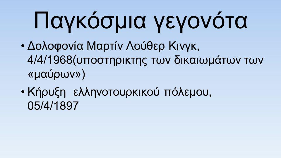 Παγκόσμια γεγονότα Δολοφονία Μαρτίν Λούθερ Κινγκ, 4/4/1968(υποστηρικτης των δικαιωμάτων των «μαύρων») Κήρυξη ελληνοτουρκικού πόλεμου, 05/4/1897