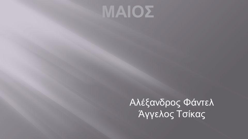 ΜΑΙΟΣ Αλέξανδρος Φάντελ Άγγελος Τσίκας