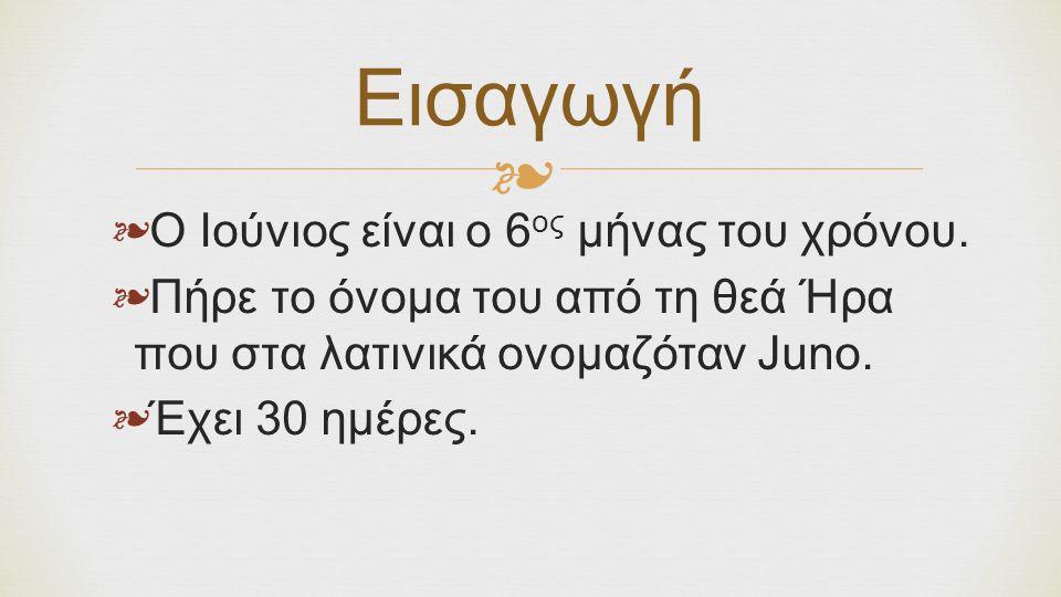 ❧ ❧ Ο Ιούνιος είναι ο 6 ος μήνας του χρόνου. ❧ Πήρε το όνομα του από τη θεά Ήρα που στα λατινικά ονομαζόταν Juno. ❧ Έχει 30 ημέρες. Εισαγωγή