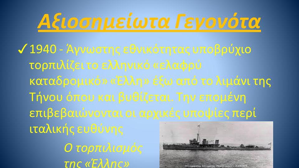 Αξιοσημείωτα Γεγονότα ✓ 1940 - Άγνωστης εθνικότητας υποβρύχιο τορπιλίζει το ελληνικό «ελαφρύ καταδρομικό» «Έλλη» έξω από το λιμάνι της Τήνου όπου και