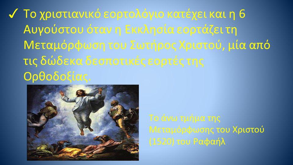 ✓ Tο χριστιανικό εορτολόγιο κατέχει και η 6 Αυγούστου όταν η Εκκλησία εορτάζει τη Μεταμόρφωση του Σωτήρος Χριστού, μία από τις δώδεκα δεσποτικές εορτέ