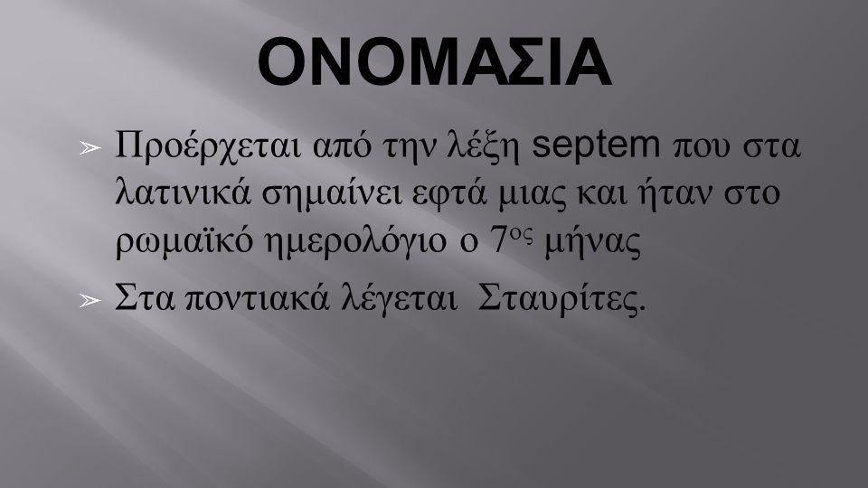 ΟΝΟΜΑΣΙΑ ➢ Προέρχεται από την λέξη septem που στα λατινικά σημαίνει εφτά μιας και ήταν στο ρωμαϊκό ημερολόγιο ο 7 ος μήνας ➢ Στα ποντιακά λέγεται Σταυ