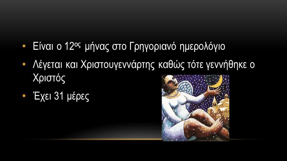 ΟΝΟΜΑ ΤΟΥ ΔΕΚΕΜΒΡΙΟΥ Προέρχεται από το λατινικό decem (δέκα) επειδή ήταν ο 10 ος μήνας στο Ρωμαϊκό ημερολόγιο Λέγεται και άσπρος μήνας λόγω των αυξημένων χιονοπτώσεων κατά τη διάρκειά του Λέγεται επίσηςκαι Χριστουγεννάρτης καθώς τότε γεννήθηκε ο Χριστός