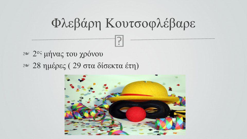  ❧ 2 ος μήνας του χρόνου ❧ 28 ημέρες ( 29 στα δίσεκτα έτη) Φλεβάρη Κουτσοφλέβαρε