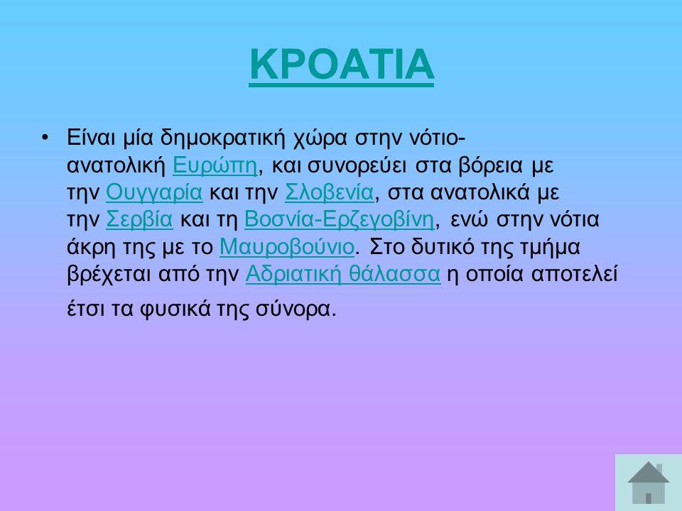 ΚΡΟΑΤΙΑ Είναι μία δημοκρατική χώρα στην νότιο- ανατολική Ευρώπη, και συνορεύει στα βόρεια με την Ουγγαρία και την Σλοβενία, στα ανατολικά με την Σερβία και τη Βοσνία-Ερζεγοβίνη, ενώ στην νότια άκρη της με το Μαυροβούνιο.