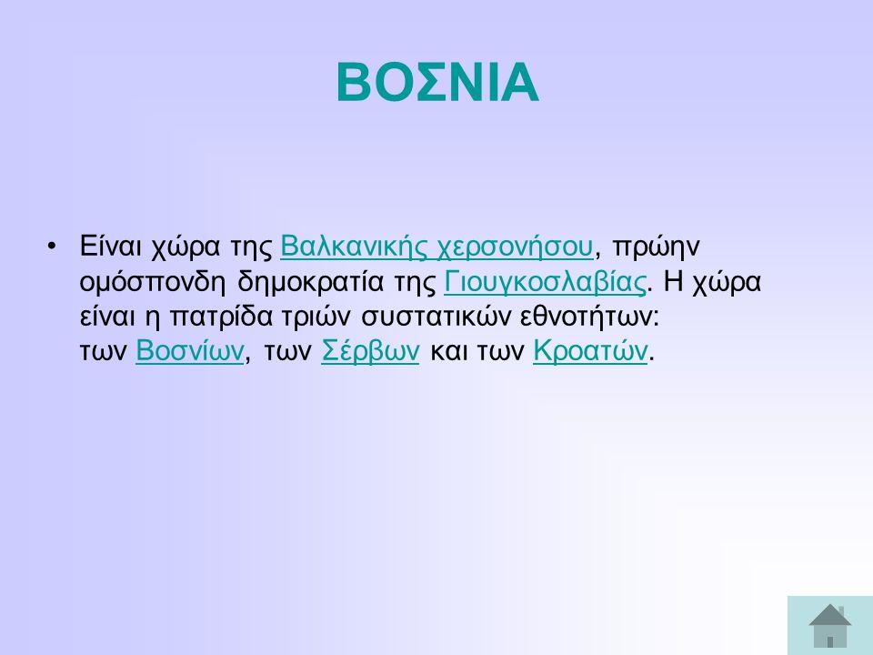 ΒΟΣΝΙΑ Είναι χώρα της Βαλκανικής χερσονήσου, πρώην ομόσπονδη δημοκρατία της Γιουγκοσλαβίας.