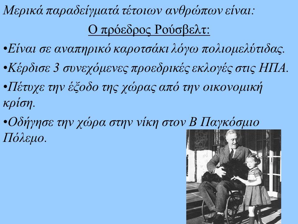 Μερικά παραδείγματά τέτοιων ανθρώπων είναι: Ο πρόεδρος Ρούσβελτ: Είναι σε αναπηρικό καροτσάκι λόγω πολιομελύτιδας. Κέρδισε 3 συνεχόμενες προεδρικές εκ