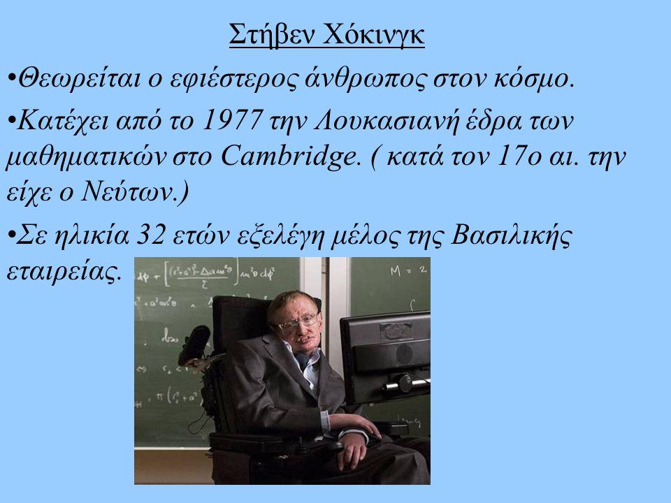 Στήβεν Χόκινγκ Θεωρείται ο εφιέστερος άνθρωπος στον κόσμο. Κατέχει από το 1977 την Λουκασιανή έδρα των μαθηματικών στο Cambridge. ( κατά τον 17ο αι. τ