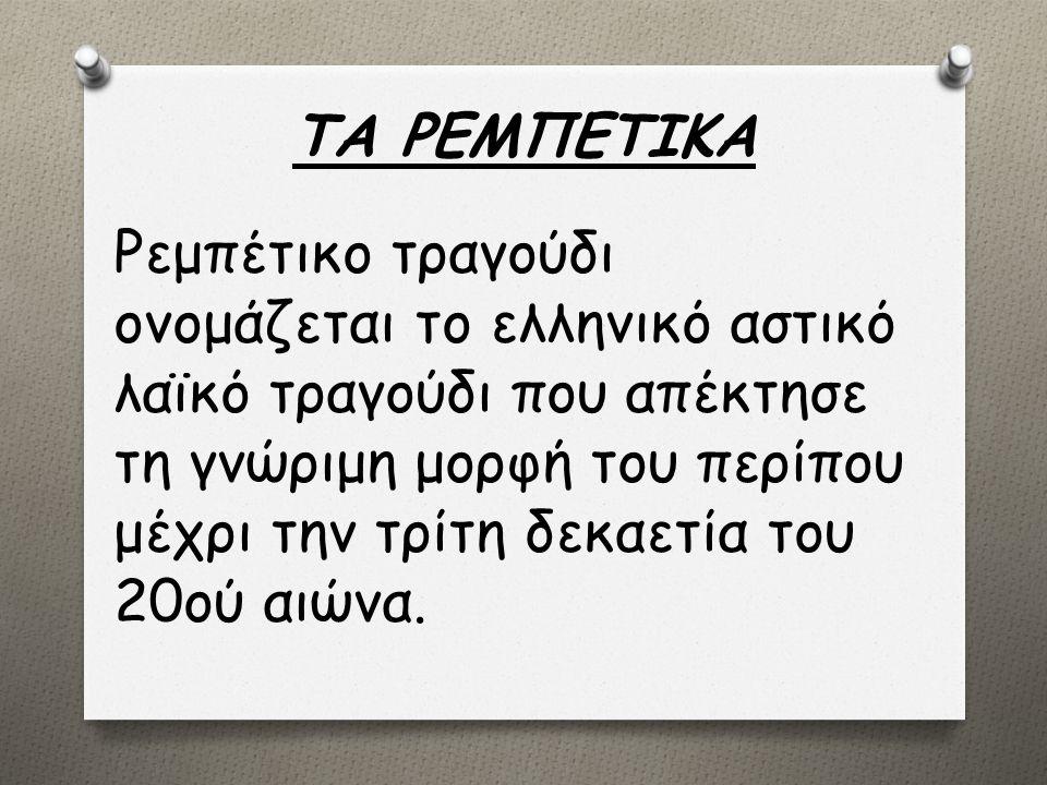 ΤΑ ΡΕΜΠΕΤΙΚΑ Ρεμπέτικο τραγούδι ονομάζεται το ελληνικό αστικό λαϊκό τραγούδι που απέκτησε τη γνώριμη μορφή του περίπου μέχρι την τρίτη δεκαετία του 20ού αιώνα.