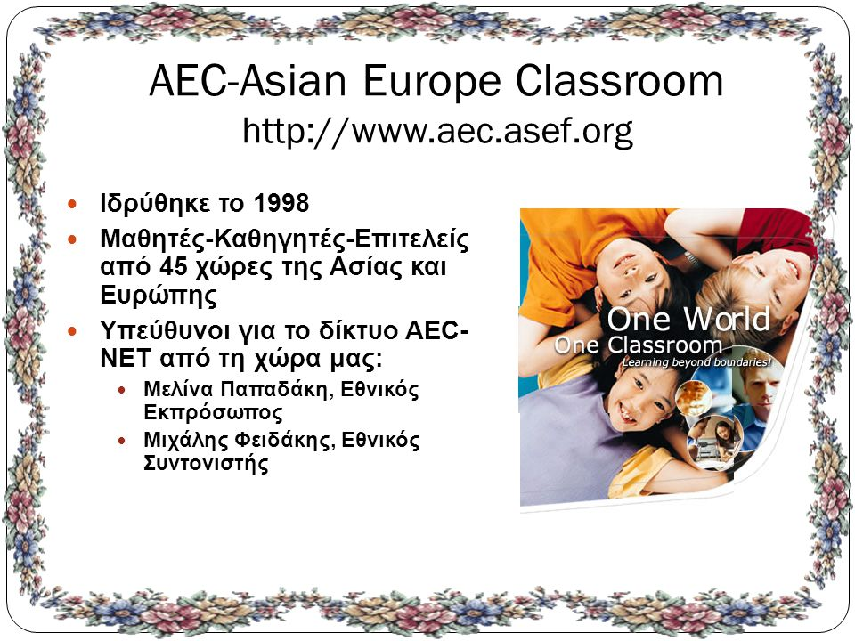 AEC-Asian Europe Classroom http://www.aec.asef.org Ιδρύθηκε το 1998 Μαθητές-Καθηγητές-Επιτελείς από 45 χώρες της Ασίας και Ευρώπης Υπεύθυνοι για το δίκτυο AEC- NET από τη χώρα μας: Μελίνα Παπαδάκη, Εθνικός Εκπρόσωπος Μιχάλης Φειδάκης, Εθνικός Συντονιστής