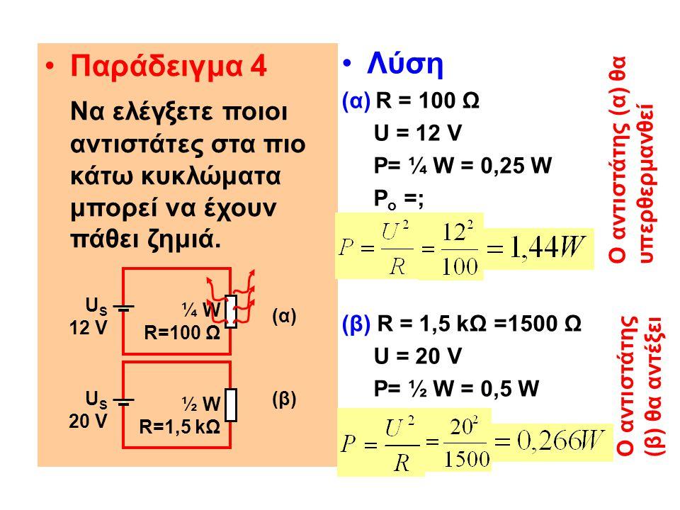 Παράδειγμα 4 Να ελέγξετε ποιοι αντιστάτες στα πιο κάτω κυκλώματα μπορεί να έχουν πάθει ζημιά. Λύση (α) R = 100 Ω U = 12 V P= ¼ W = 0,25 W P o =; (β) R