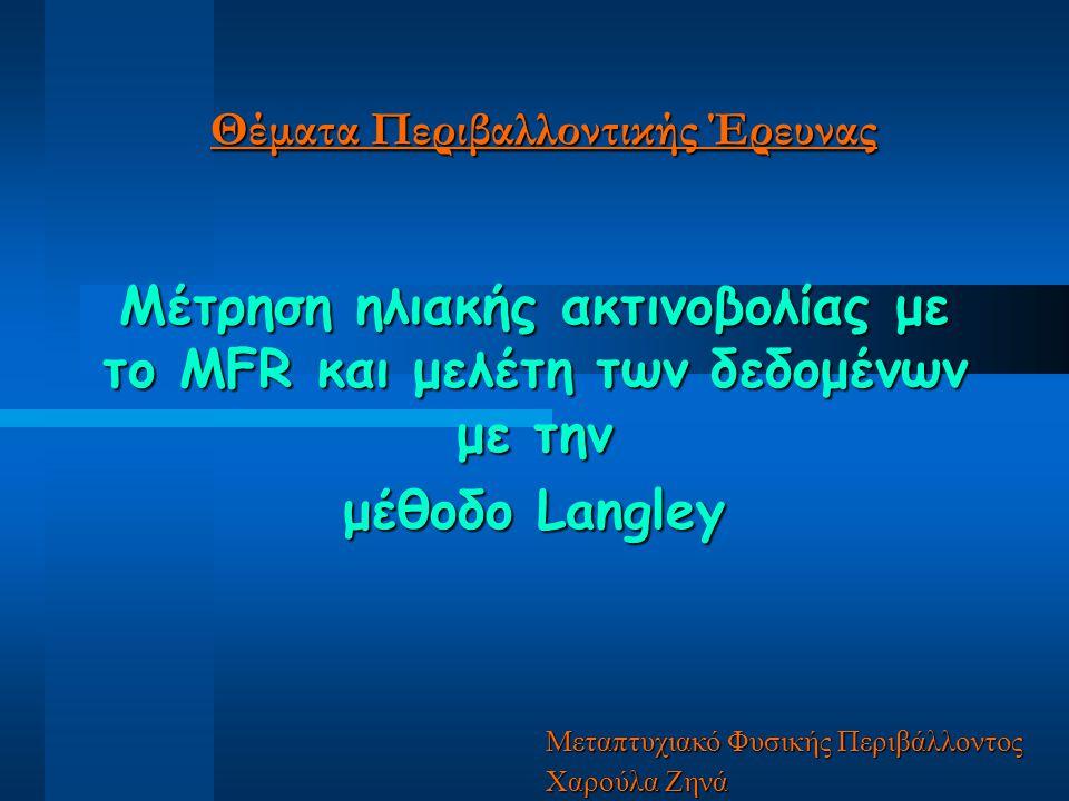Θέματα Περιβαλλοντικής Έρευνας Μέτρηση ηλιακής ακτινοβολίας με το MFR και μελέτη των δεδομένων με την μέθοδο Langley Μεταπτυχιακό Φυσικής Περιβάλλοντος Χαρούλα Ζηνά
