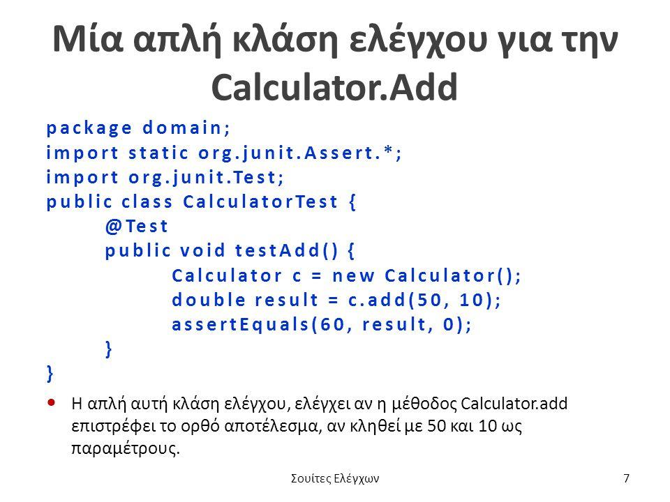 Μία απλή κλάση ελέγχου για την Calculator.Add package domain; import static org.junit.Assert.*; import org.junit.Test; public class CalculatorTest { @Test public void testAdd() { Calculator c = new Calculator(); double result = c.add(50, 10); assertEquals(60, result, 0); } Η απλή αυτή κλάση ελέγχου, ελέγχει αν η μέθοδος Calculator.add επιστρέφει το ορθό αποτέλεσμα, αν κληθεί με 50 και 10 ως παραμέτρους.