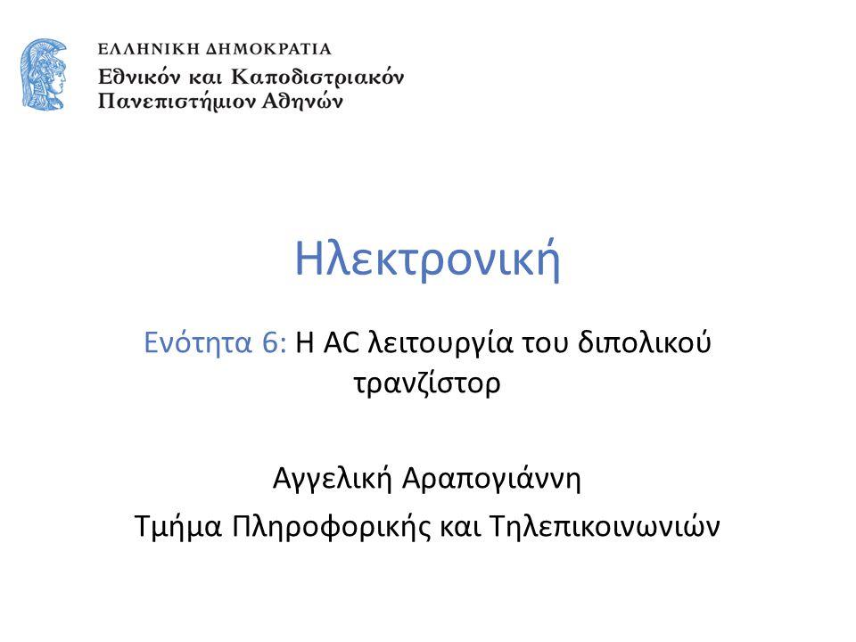 Ηλεκτρονική Ενότητα 6: Η AC λειτουργία του διπολικού τρανζίστορ Αγγελική Αραπογιάννη Τμήμα Πληροφορικής και Τηλεπικοινωνιών