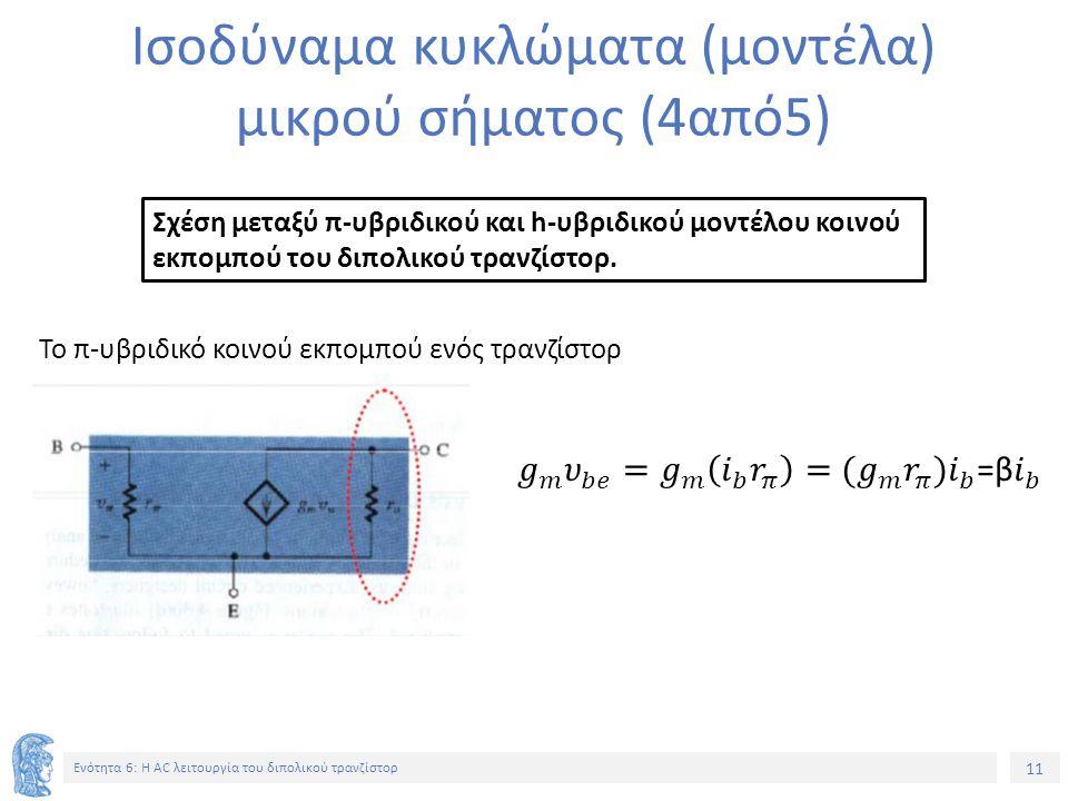 11 Ενότητα 6: Η AC λειτουργία του διπολικού τρανζίστορ Ισοδύναμα κυκλώματα (μοντέλα) μικρού σήματος (4από5) Σχέση μεταξύ π-υβριδικού και h-υβριδικού μ