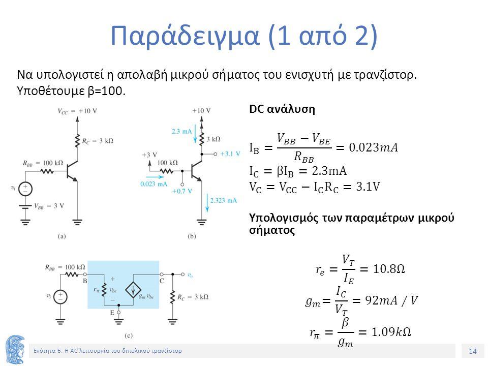 14 Ενότητα 6: Η AC λειτουργία του διπολικού τρανζίστορ Παράδειγμα (1 από 2) Να υπολογιστεί η απολαβή μικρού σήματος του ενισχυτή με τρανζίστορ. Υποθέτ