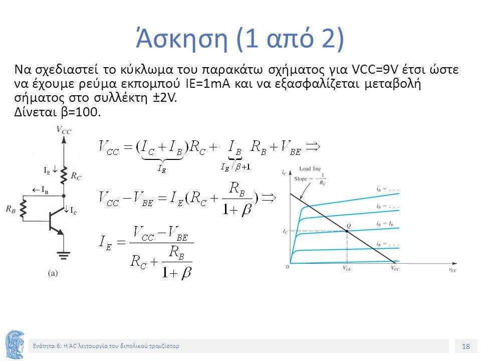18 Ενότητα 6: Η AC λειτουργία του διπολικού τρανζίστορ Άσκηση (1 από 2) Να σχεδιαστεί το κύκλωμα του παρακάτω σχήματος για VCC=9V έτσι ώστε να έχουμε