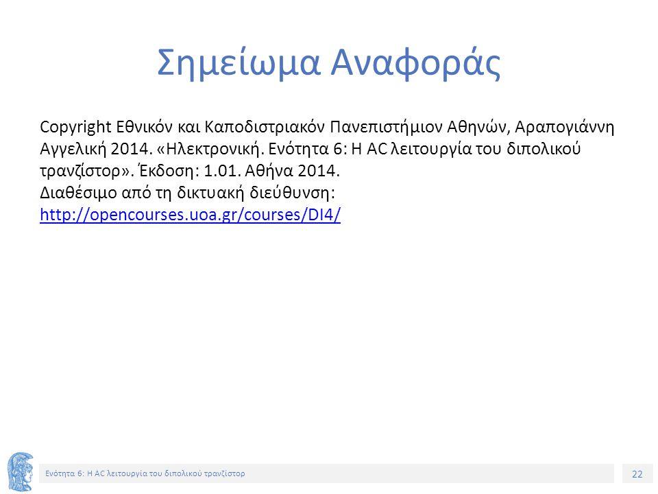 22 Ενότητα 6: Η AC λειτουργία του διπολικού τρανζίστορ Σημείωμα Αναφοράς Copyright Εθνικόν και Καποδιστριακόν Πανεπιστήμιον Αθηνών, Αραπογιάννη Αγγελι