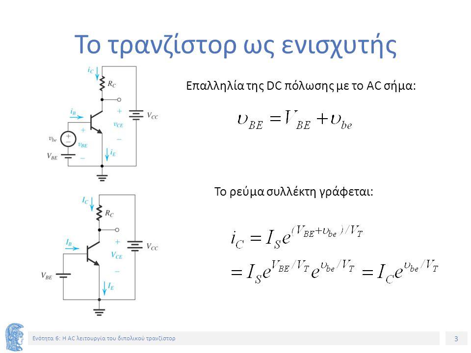 3 Ενότητα 6: Η AC λειτουργία του διπολικού τρανζίστορ Το τρανζίστορ ως ενισχυτής Επαλληλία της DC πόλωσης με το AC σήμα: Το ρεύμα συλλέκτη γράφεται: