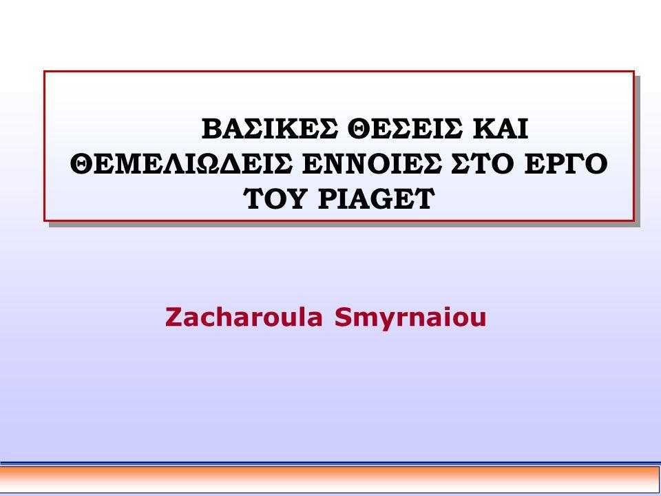 ΒΑΣΙΚΕΣ ΘΕΣΕΙΣ ΚΑΙ ΘΕΜΕΛΙΩΔΕΙΣ ΕΝΝΟΙΕΣ ΣΤΟ ΕΡΓΟ ΤΟΥ PIAGET Zacharoula Smyrnaiou