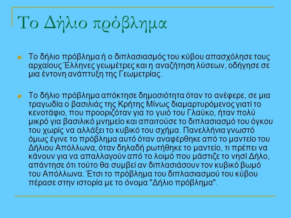 Το Δήλιο πρόβλημα Το δήλιο πρόβλημα ή ο διπλασιασμός του κύβου απασχόλησε τους αρχαίους Έλληνες γεωμέτρες και η αναζήτηση λύσεων, οδήγησε σε μια έντον