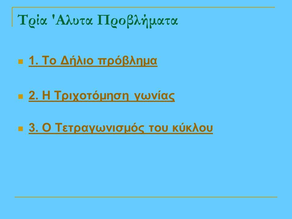 Τρία 'Αλυτα Προβλήματα 1. Το Δήλιο πρόβλημα 2. Η Τριχοτόμηση γωνίας 3. Ο Τετραγωνισμός του κύκλου
