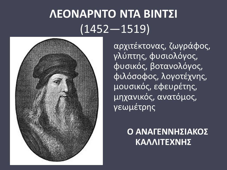 ΛΕΟΝΑΡΝΤΟ ΝΤΑ ΒΙΝΤΣΙ (1452—1519) αρχιτέκτονας, ζωγράφος, γλύπτης, φυσιολόγος, φυσικός, βοτανολόγος, φιλόσοφος, λογοτέχνης, μουσικός, εφευρέτης, μηχανι